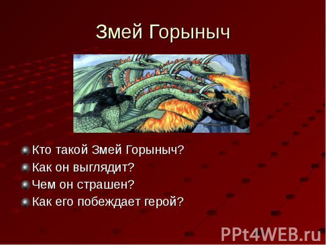 Змей ГорынычКто такой Змей Горыныч?Как он выглядит? Чем он страшен?Как его побеждает герой?