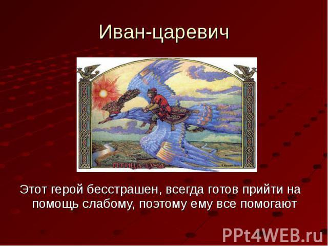 Иван-царевичЭтот герой бесстрашен, всегда готов прийти на помощь слабому, поэтому ему все помогают
