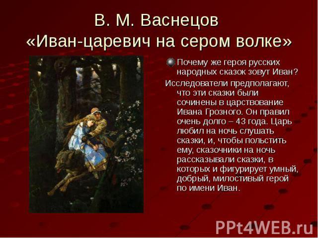 В. М. Васнецов «Иван-царевич на сером волке» Почему же героя русских народных сказок зовут Иван?Исследователи предполагают, что эти сказки были сочинены в царствование Ивана Грозного. Он правил очень долго – 43 года. Царь любил на ночь слушать сказк…