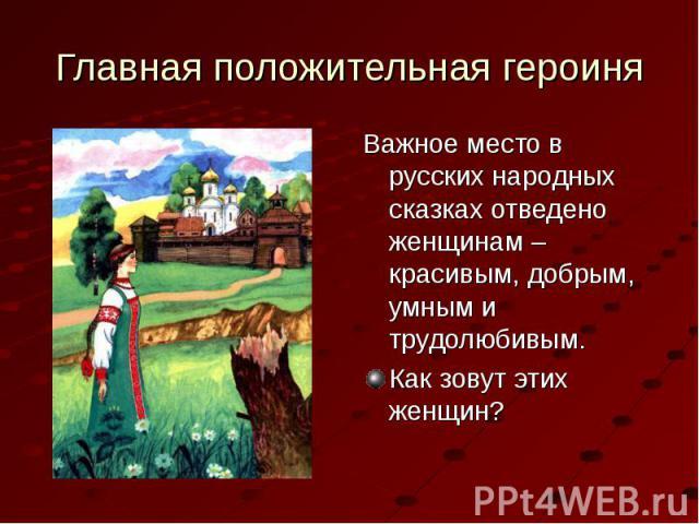Главная положительная героиня Важное место в русских народных сказках отведено женщинам – красивым, добрым, умным и трудолюбивым.Как зовут этих женщин?