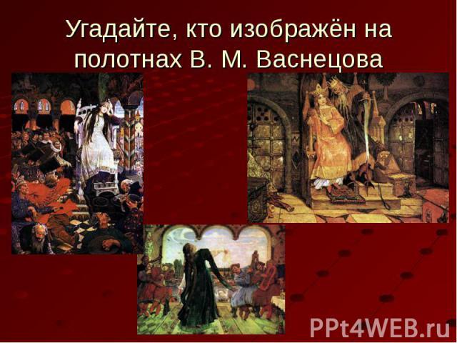 Угадайте, кто изображён на полотнах В. М. Васнецова