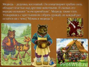 Медведь – дедушка, косолапый. Он олицетворяет грубую силу, обладает властью над