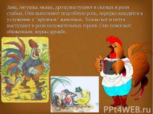Заяц, лягушка, мышь, дрозд выступают в сказках в роли слабых. Они выполняют подс