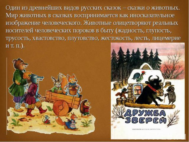 Один из древнейших видов русских сказок – сказки о животных. Мир животных в сказках воспринимается как иносказательное изображение человеческого. Животные олицетворяют реальных носителей человеческих пороков в быту (жадность, глупость, трусость, хва…