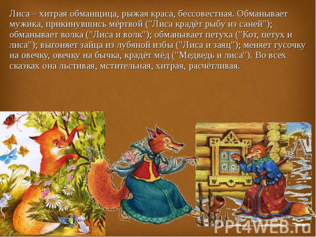 Лиса – хитрая обманщица, рыжая краса, бессовестная. Обманывает мужика, прикинувшись мёртвой (