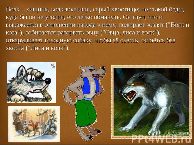 Волк – хищник, волк-волчище, серый хвостище; нет такой беды, куда бы он не угодил, его легко обмануть. Он глуп, что и выражается в отношении народа к нему, пожирает козлят (