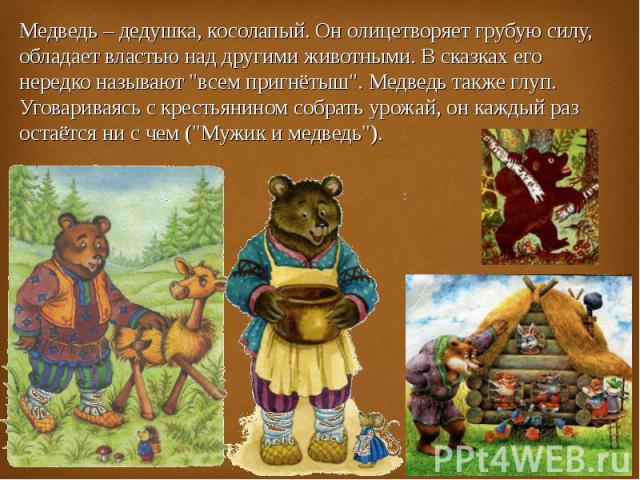 Медведь – дедушка, косолапый. Он олицетворяет грубую силу, обладает властью над другими животными. В сказках его нередко называют