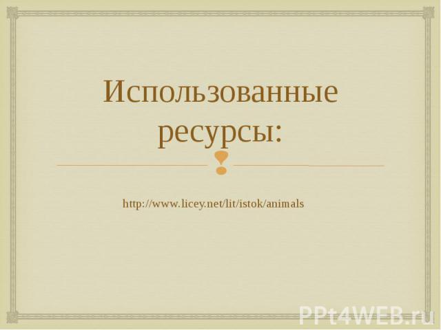 Использованные ресурсы: http://www.licey.net/lit/istok/animals