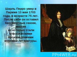 Шарль Перро умер в Париже 13 мая 1703 года, в возрасте 75 лет. После себя он ост