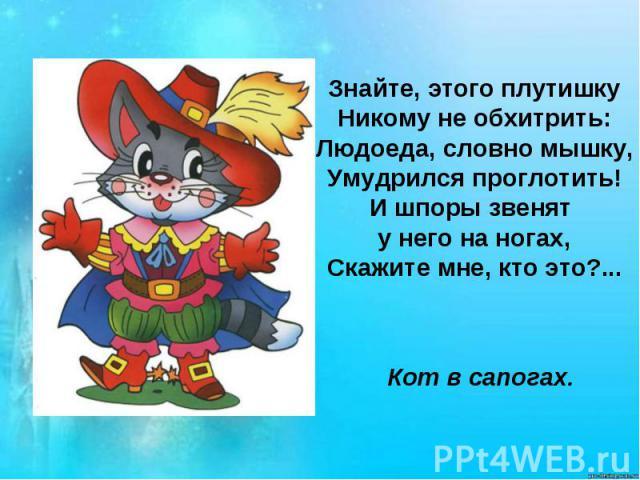 Знайте, этого плутишкуНикому не обхитрить:Людоеда, словно мышку,Умудрился проглотить!И шпоры звенят у него на ногах,Скажите мне, кто это?...