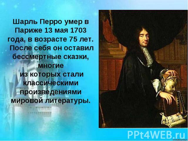 Шарль Перро умер в Париже 13 мая 1703 года, в возрасте 75 лет. После себя он оставил бессмертные сказки, многие из которых стали классическими произведениями мировой литературы.