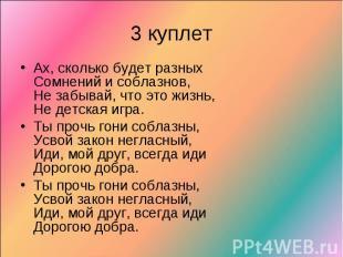 3 куплетАх, сколько будет разныхСомнений и соблазнов,Не забывай, что это жизнь,Н