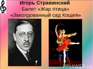Игорь Стравинский Балет «Жар птица»«Заколдованный сад Кощея»