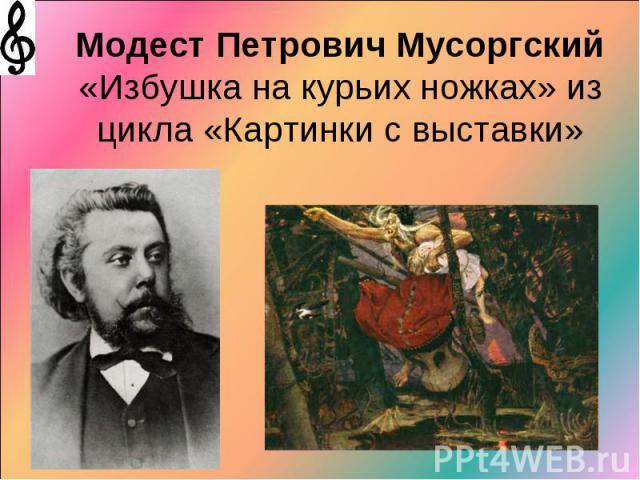 Модест Петрович Мусоргский «Избушка на курьих ножках» из цикла «Картинки с выставки»