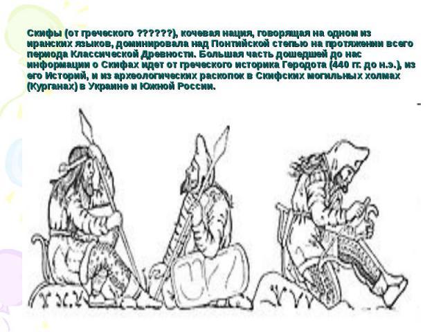 Скифы (от греческого ??????), кочевая нация, говорящая на одном из иранских языков, доминировала над Понтийской степью на протяжении всего периода Классической Древности. Большая часть дошедшей до нас информации о Скифах идет от греческого историка …