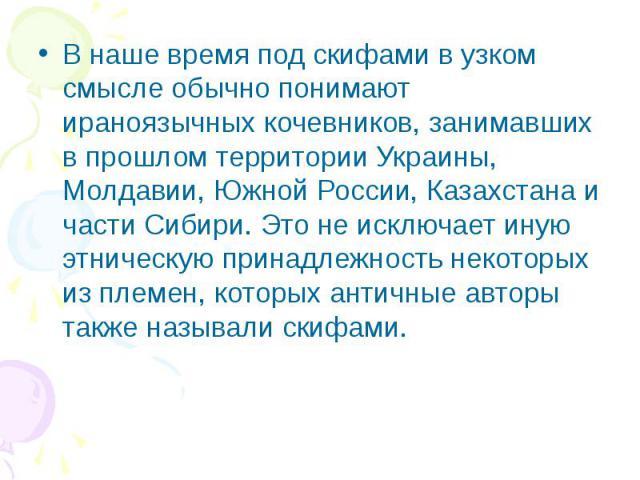 В наше время под скифами в узком смысле обычно понимают ираноязычных кочевников, занимавших в прошлом территории Украины, Молдавии, Южной России, Казахстана и части Сибири. Это не исключает иную этническую принадлежность некоторых из племен, которых…
