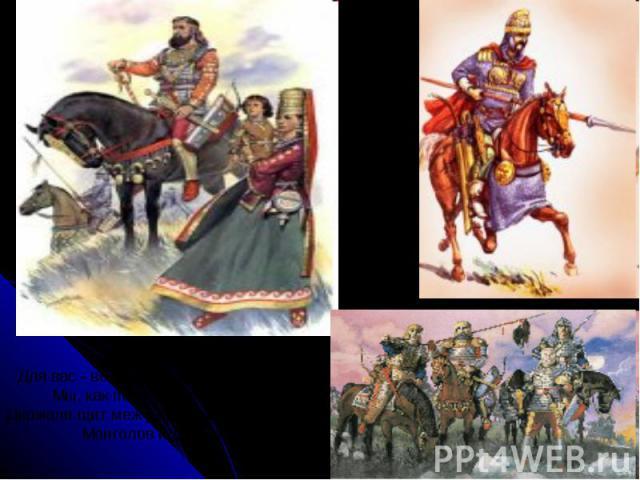 Для вас - века, для нас - единый час.Мы, как послушные холопы,Держали щит меж двух враждебных расМонголов и Европы!