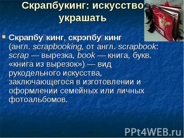 Скрапбукинг: искусство украшать Скрапбукинг, скрэпбукинг (англ.scrapbooking, от англ.scrapbook: scrap — вырезка, book — книга, букв. «книга из вырезок») — вид рукодельного искусства, заключающегося в изготовлении и оформлении семейных или личных ф…