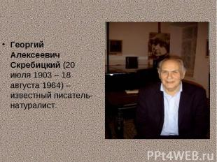 Георгий Алексеевич Скребицкий (20 июля 1903 – 18 августа 1964) – известный писат