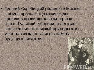 Георгий Скребицкий родился в Москве, в семье врача. Его детские годы прошли в пр