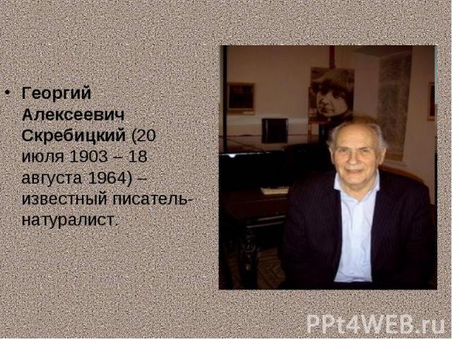Георгий Алексеевич Скребицкий (20 июля 1903 – 18 августа 1964) – известный писатель-натуралист.
