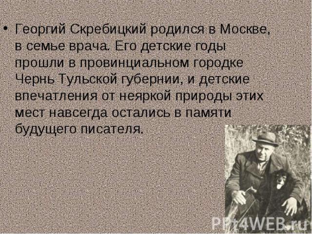 Георгий Скребицкий родился в Москве, в семье врача. Его детские годы прошли в провинциальном городке Чернь Тульской губернии, и детские впечатления от неяркой природы этих мест навсегда остались в памяти будущего писателя.