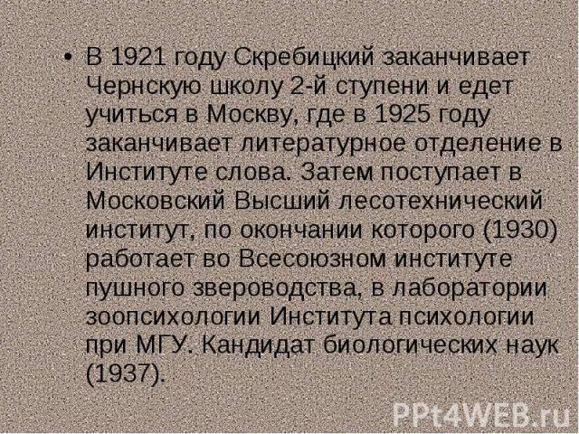 В 1921 году Скребицкий заканчивает Чернскую школу 2-й ступени и едет учиться в Москву, где в 1925 году заканчивает литературное отделение в Институте слова. Затем поступает в Московский Высший лесотехнический институт, по окончании которого (1930) р…