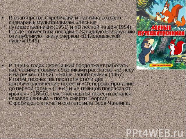 В соавторстве Скребицкий и Чаплина создают сценарии к мультфильмам «Лесные путешественники»(1951) и «В лесной чаще»(1954). После совместной поездки в Западную Белоруссию они публикуют книгу очерков «В Беловежской пуще»(1949).В 1950-х годах Скребицки…