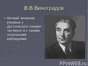В.В.ВиноградовМелкий чиновник впервые у Достоевского говорит так много и с таким