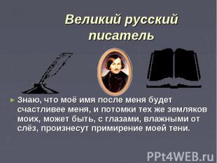 Великий русский писательЗнаю, что моё имя после меня будет счастливее меня, и по