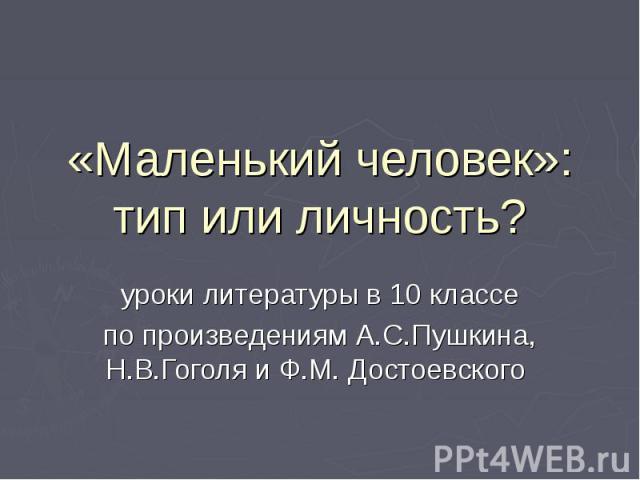 «Маленький человек»: тип или личность? уроки литературы в 10 классепо произведениям А.С.Пушкина, Н.В.Гоголя и Ф.М. Достоевского