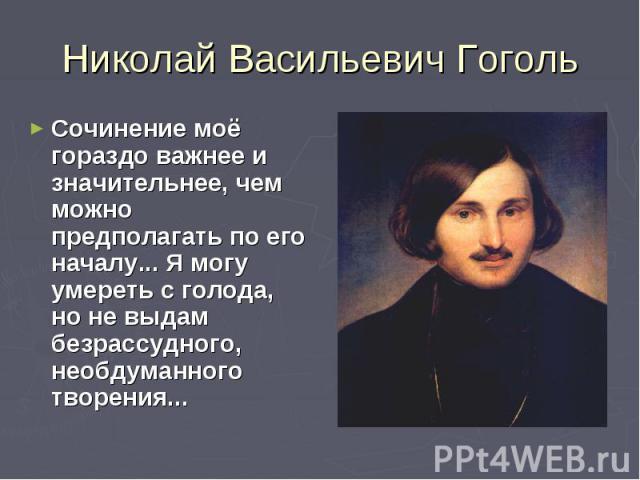 Николай Васильевич ГогольСочинение моё гораздо важнее и значительнее, чем можно предполагать по его началу... Я могу умереть с голода, но не выдам безрассудного, необдуманного творения...