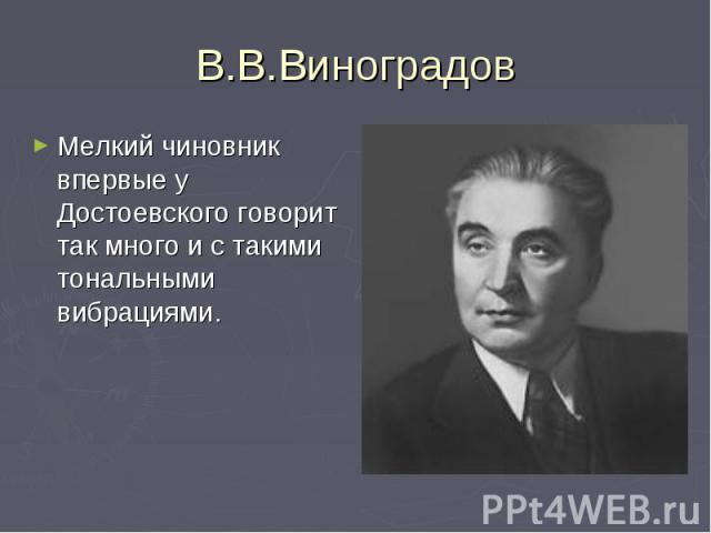 В.В.ВиноградовМелкий чиновник впервые у Достоевского говорит так много и с такими тональными вибрациями.
