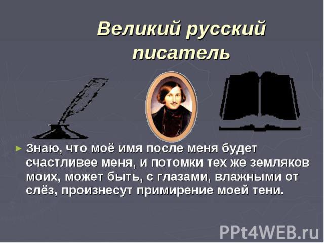 Великий русский писательЗнаю, что моё имя после меня будет счастливее меня, и потомки тех же земляков моих, может быть, с глазами, влажными от слёз, произнесут примирение моей тени.