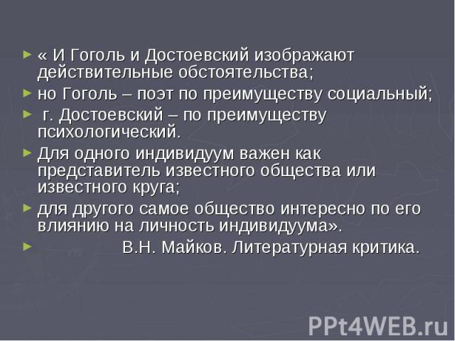 « И Гоголь и Достоевский изображают действительные обстоятельства; но Гоголь – поэт по преимуществу социальный; г. Достоевский – по преимуществу психологический. Для одного индивидуум важен как представитель известного общества или известного круга;…