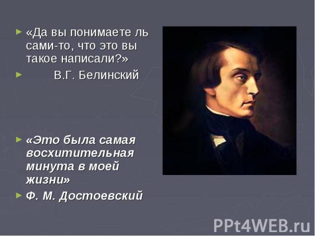 «Да вы понимаете ль сами-то, что это вы такое написали?» В.Г. Белинский«Это была самая восхитительная минута в моей жизни»Ф. М. Достоевский