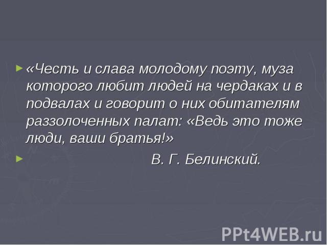 «Честь и слава молодому поэту, муза которого любит людей на чердаках и в подвалах и говорит о них обитателям раззолоченных палат: «Ведь это тоже люди, ваши братья!» В. Г. Белинский.