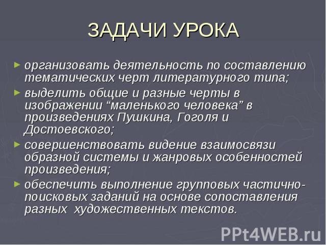 """ЗАДАЧИ УРОКАорганизовать деятельность по составлению тематических черт литературного типа; выделить общие и разные черты в изображении """"маленького человека"""" в произведениях Пушкина, Гоголя и Достоевского; совершенствовать видение взаимосвязи образно…"""