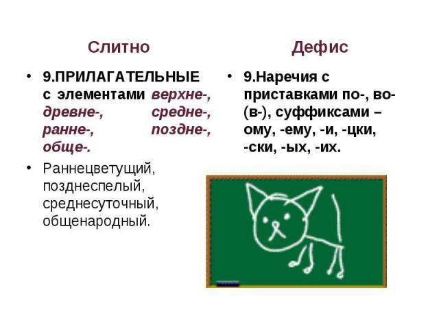 Слитно9.ПРИЛАГАТЕЛЬНЫЕ с элементами верхне-, древне-, средне-, ранне-, поздне-, обще-.Раннецветущий, позднеспелый, среднесуточный, общенародный.Дефис9.Наречия с приставками по-, во- (в-), суффиксами –ому, -ему, -и, -цки, -ски, -ых, -их.