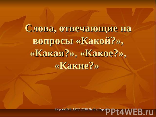 Слова, отвечающие на вопросы «Какой?», «Какая?», «Какое?», «Какие?» Бугрова Ю.В. МОУ СОШ № 13 г. Саров