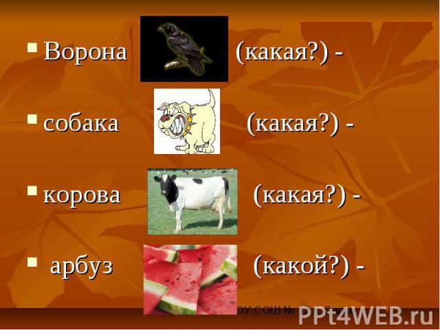 Ворона (какая?) - собака (какая?) - корова (какая?) - арбуз (какой?) -