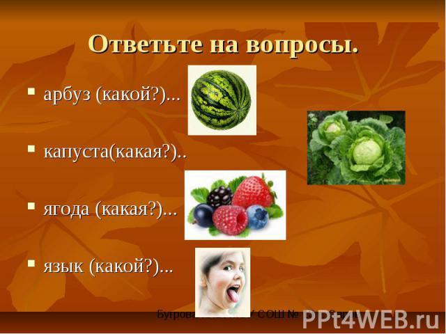 Ответьте на вопросы.арбуз (какой?)... капуста(какая?).. ягода (какая?)... язык (какой?)...