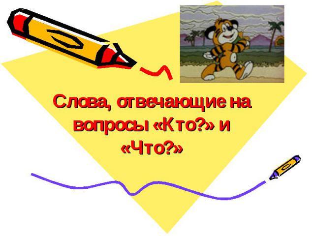 Слова, отвечающие на вопросы «Кто?» и «Что?»