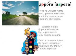 дорога [дарога] Чтоб по улицам гулятьНужно правила нам знатьКак пройти дорогу ск