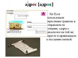 адрес [адрис] На Руси использовали берестяные грамоты и отправляли их гонцами, «