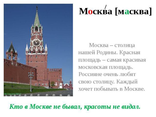 Москва [масква] Москва – столица нашей Родины. Красная площадь – самая красивая московская площадь. Россияне очень любят свою столицу. Каждый хочет побывать в Москве. Кто в Москве не бывал, красоты не видал.