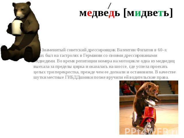 медведь [мидветь] Знаменитый советский дрессировщик Валентин Филатов в 60–х годах был на гастролях в Германии со своими дрессироваными медведями. Во время репитиции номера на мотоцикле одна из медведиц выехала за пределы цирка и оказалась на шоссе, …