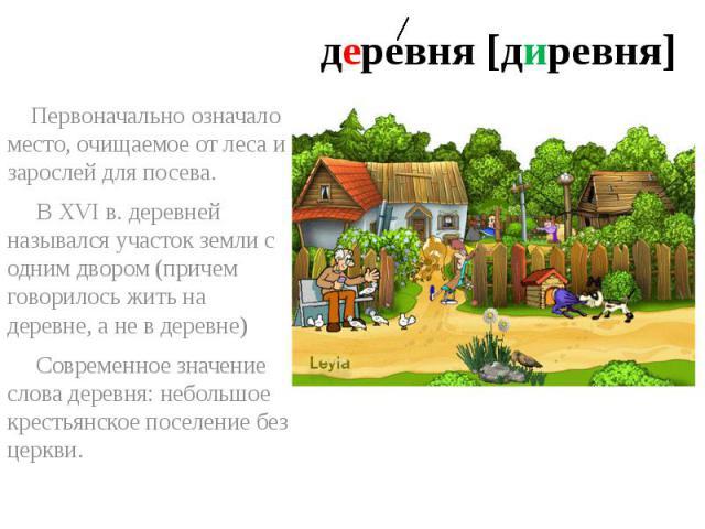 деревня [диревня] Первоначально означало место, очищаемое от леса и зарослей для посева. ВXVIв. деревней назывался участок земли с одним двором (причем говорилось жить на деревне, а не в деревне) Современное значение слова деревня: небольшое кре…