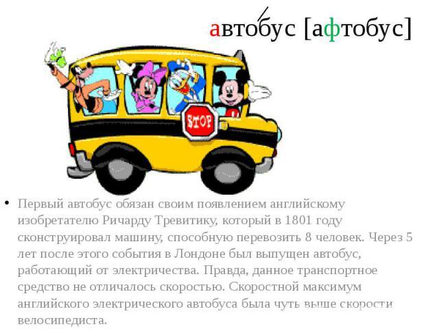 автобус [афтобус] Первый автобус обязан своим появлением английскому изобретателю Ричарду Тревитику, который в 1801 году сконструировал машину, способную перевозить 8 человек. Через 5 лет после этого события в Лондоне был выпущен автобус, работающий…