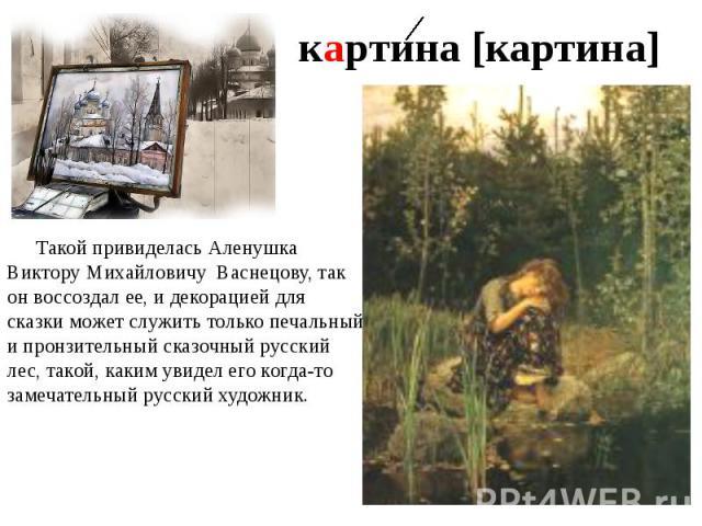 картина [картина] Такой привиделась Аленушка Виктору Михайловичу Васнецову, так он воссоздал ее, и декорацией для сказки может служить только печальный и пронзительный сказочный русский лес, такой, каким увидел его когда-то замечательный русский художник.